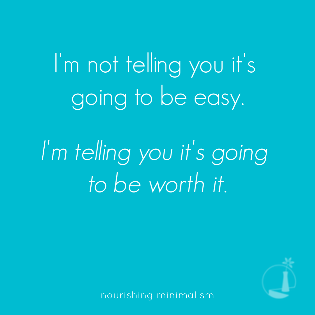 I'm not telling you it's going to be easy. I'm telling you it's going to be worth it.
