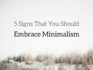 5 Signs That You Should Embrace Minimalism